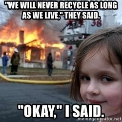 "Disaster Girl - ""We will never recycle as long as we live,"" They said. ""okay,"" I said."