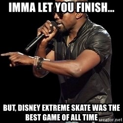 Kanye West - imma let you finish... But, Disney Extreme Skate was the best game of all time