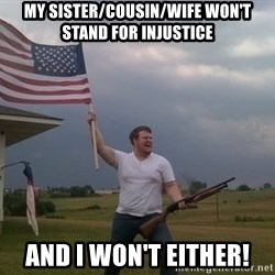 american flag shotgun guy - my sister/cousin/wife won't stand for injustice and i won't either!