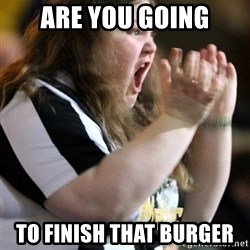 Screaming Fatty - ARE YOU GOING TO FINISH THAT BURGER