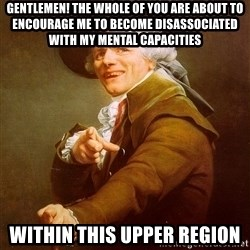 Joseph Ducreux - Gentlemen! The whole of you are about to encourage me to become disassociated with my mental capacities Within this upper region