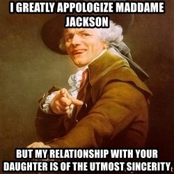 Joseph Ducreux - I greatly appologize maddame Jackson But my relationship with your daughter is of the utmost sincerity