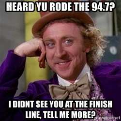 Willy Wonka - heard yu rode the 94.7? i didnt see you at the finish line, tell me more?