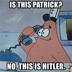 No this is Patrick Star - IS THIS PATRICK? No, THIS IS HITLER.