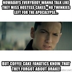 eminem determined - Nowadays everybody wanna talk like they miss Hostess Cakes - no twinkies left for the apocalypse... but coffee cake fanatics know that they forgot about drake!