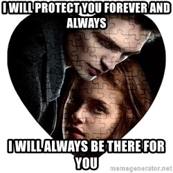 Annoying Twilight Fan  - I will protect you forever and always I will always be there for you