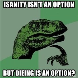 Philosoraptor - isanity isn't an option but dieing is an option?
