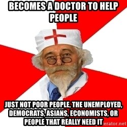 Negligent doctor - Becomes a doctor to help people just not poor people, the unemployed, democrats, Asians, economists, or people that really need it