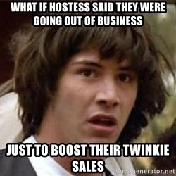 Conspiracy Keanu - What if Hostess said they were going out of business Just to boost their twinkie sales