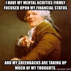 Joseph Ducreux - I have my mental acuities firmly focused upon my financial status And my greenbacks are taking up much of my thoughts.