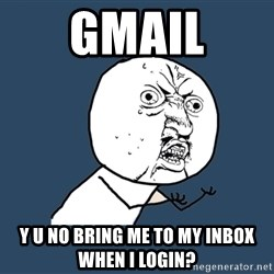 Y U No - GMAIL y u no bring me to my inbox when i login?