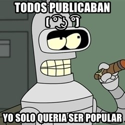 Typical Bender - todos publicaban ( ͡° ͜ʖ ͡°)   yo solo queria ser popular