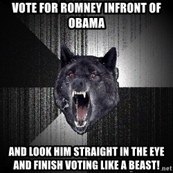 Insanity Wolf - vote for romney infront of obama and look him straight in the eye and finish voting like a beast!