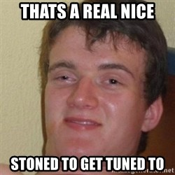 really high guy - THATS A REAL NICE STONED TO GET TUNED TO