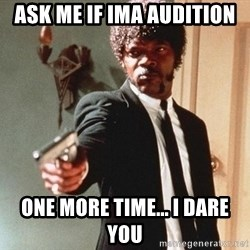I double dare you - ask me if ima audition one more time... i dare you