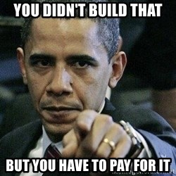 Pissed Off Barack Obama - you didn't build that but you have to pay for it