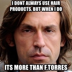 pirlosincero - I dont always use hair products, but when i do its more than F.Torres