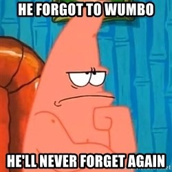 Patrick Wtf? - He forgot to wUmbo He'll never forgEt again
