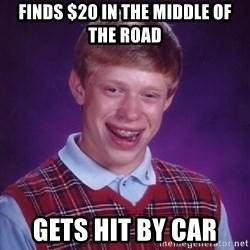 Bad Luck Brian - Finds $20 in the middle of the road Gets hit by car