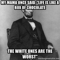 """Abraham Lincoln  - My mama once said, """"Life is like a box of chocolate  The whiTe ones are the worst"""""""