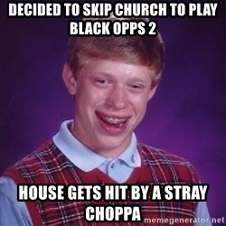 Bad Luck Brian - Decided to skip church to play black oppS 2 House gets hIt by a stray choppa
