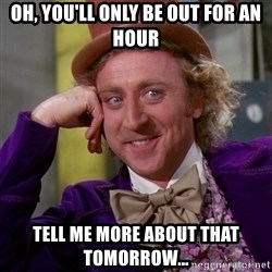 Willy Wonka - Oh, you'll only be out for an hour tell me more about that tomorrow...