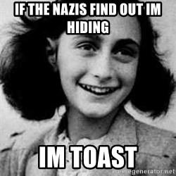 Anne Frank - If the nazis find out im hiding im toast