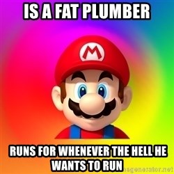 Mario Says - is a fat plumber  runs for whenever the hell he wants to run
