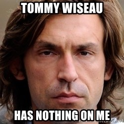 pirlosincero - tommy wiseau has nothing on me