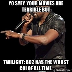 Kanye West - Yo syfy, your movies are terrible but Twilight: BD2 has the worst CGI of all time.