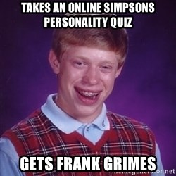 Bad Luck Brian - takes an online simpsons personality quiz gets frank grimes