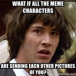 Conspiracy Keanu - what if all the meme characters are sending each other pictures of you?