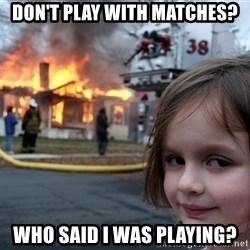 Disaster Girl - don't play with matches? Who said I was Playing?