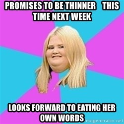 Fat Girl - promises to be thinner    this time next week looks forward to eating her  own words