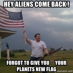 american flag shotgun guy - hey aliens come back ! forgot to give you      your planets new flag