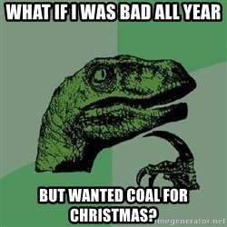 Philosoraptor - what if i was bad all year but wanted coal for christmas?