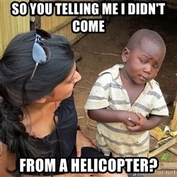 Skeptical African Child - so you telling me I didn't come  from a helicopter?
