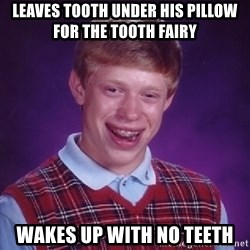 Bad Luck Brian - leaves tooth under his pillow for the tooth fairy wakes up with no teeth