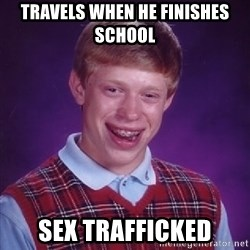 Bad Luck Brian - travels when he finishes school sex trafficked