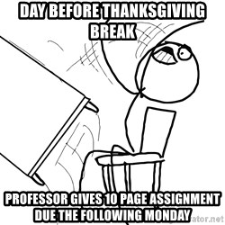 Desk Flip Rage Guy - Day before thanksgiving break Professor gives 10 page assignment due the following Monday
