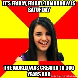 Rebecca Black Meme - it's friday, friday. Tomorrow Is Saturday the world was created 10,000 years ago