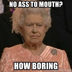 Queen Elizabeth Is Not Impressed  - no ass to mouth? how boring