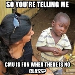 skeptical black kid - So you're telling me cmu is fun when there is no class?