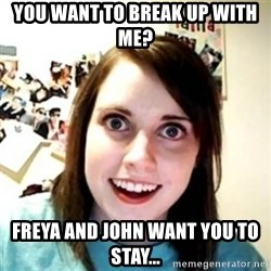 Overprotective Girlfriend - you want to break up with me? freya and john want you to stay...