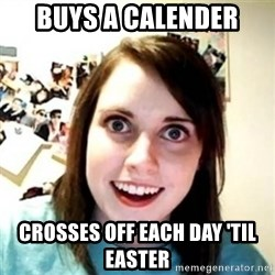 Overprotective Girlfriend - buys a calender crosses off each day 'til easter