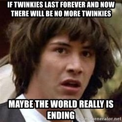 Conspiracy Keanu - If Twinkies last forever and now there will be no more twinkies Maybe the world really is ending