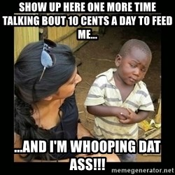 you mean to say - show up here one more time talking bout 10 cents a day to feed me... ...and i'm whooping dat ass!!!