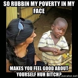 you mean to say - so rubbin my poverty in my face makes you feel good about yourself huh bitch?
