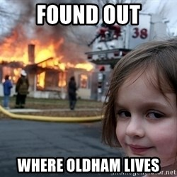 Disaster Girl - Found out where oldham lives
