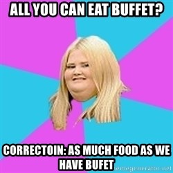Fat Girl - all you can eat buffet? correctoin: as much food as we have bufet